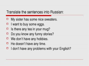 Translate the sentences into Russian: My sister has some nice sweaters. I wan