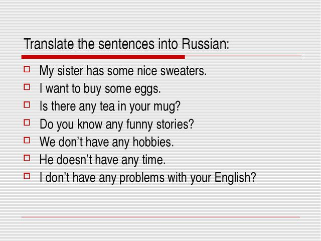 Translate the sentences into Russian: My sister has some nice sweaters. I wan...