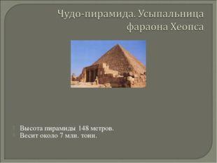 Высота пирамиды 148 метров. Весит около 7 млн. тонн.
