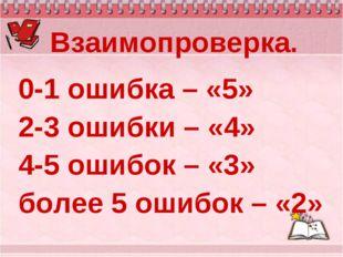 Взаимопроверка. 0-1 ошибка – «5» 2-3 ошибки – «4» 4-5 ошибок – «3» более 5 ош