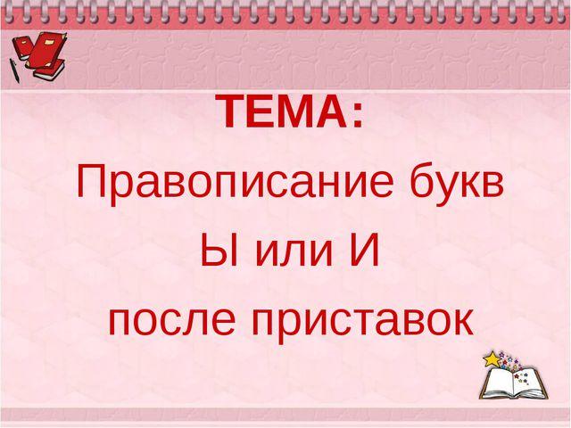 ТЕМА: Правописание букв Ы или И после приставок