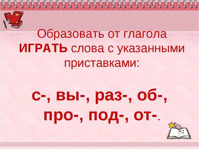 Образовать от глагола ИГРАТЬ слова с указанными приставками: с-, вы-, раз-, о...