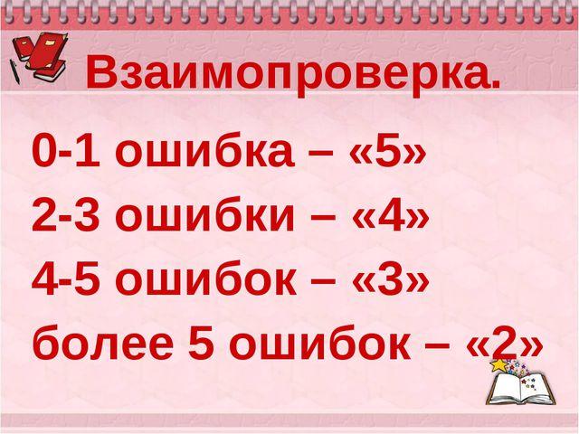 Взаимопроверка. 0-1 ошибка – «5» 2-3 ошибки – «4» 4-5 ошибок – «3» более 5 ош...