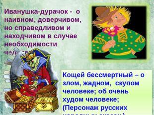 Кощей бессмертный – о злом, жадном, скупом человеке; об очень худом человеке;