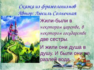 Сказка из фразеологизмов Автор: Люсиль Солнечная Жили-были в некотором царств