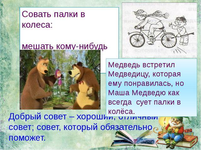 Добрый совет – хороший, отличный совет; совет, который обязательно поможет....