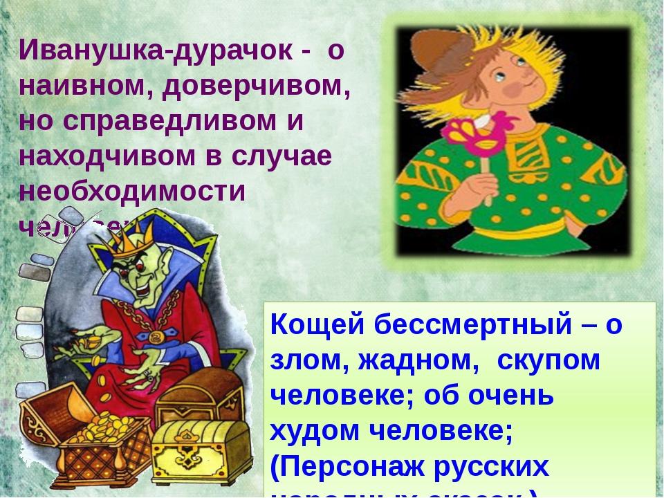 Кощей бессмертный – о злом, жадном, скупом человеке; об очень худом человеке;...