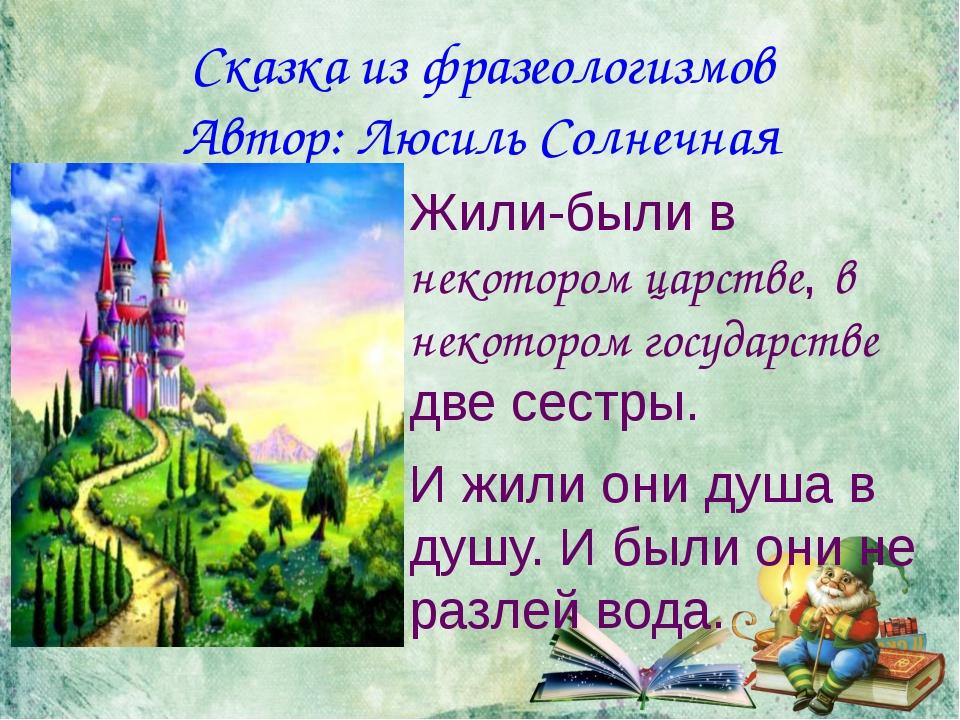Сказка из фразеологизмов Автор: Люсиль Солнечная Жили-были в некотором царств...