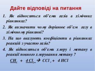 Дайте відповіді на питання 1. Як відносяться об'єми газів в хімічних рівняння