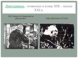 Линогравюра – появилась в конце XIX – начале XXI в. И.В.Голицин. В.А.Фаворски