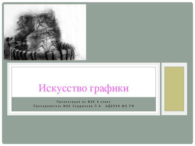 Презентация по МХК 8 класс Преподаватель МХК Сердюкова Л.А. АДЕККК МО РФ Иску...