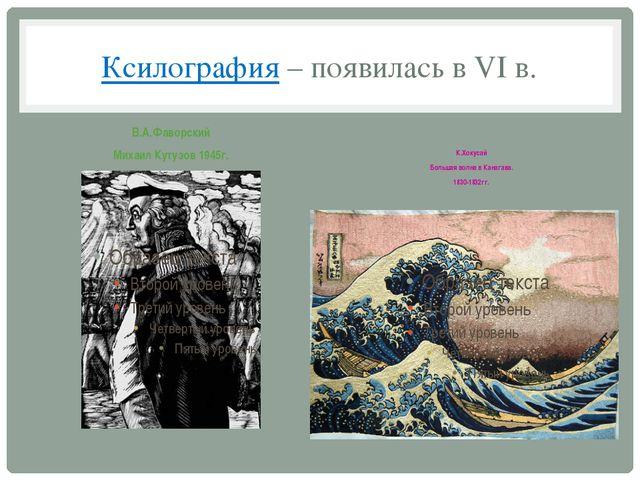 Ксилография – появилась в VI в. В.А.Фаворский Михаил Кутузов 1945г. К.Хокусай...