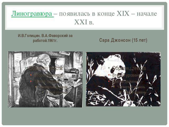 Линогравюра – появилась в конце XIX – начале XXI в. И.В.Голицин. В.А.Фаворски...