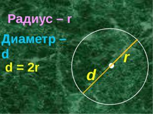 Радиус – r Диаметр – d d = 2r r d