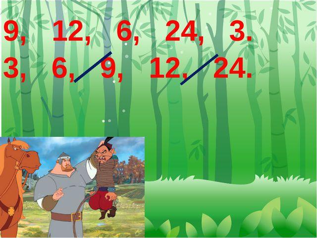9, 12, 6, 24, 3. 3, 6, 9, 12, 24.