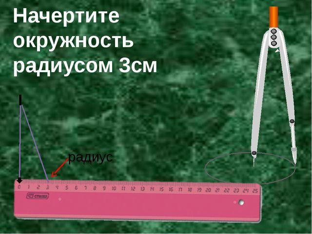 Начертите окружность радиусом 3см радиус