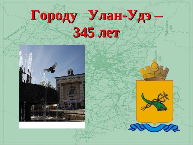 Городу Улан-Удэ – 345 лет