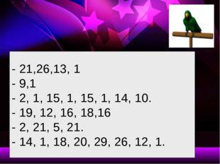 - 21,26,13, 1 - 9,1 - 2, 1, 15, 1, 15, 1, 14, 10. - 19, 12, 16, 18,16 - 2, 21