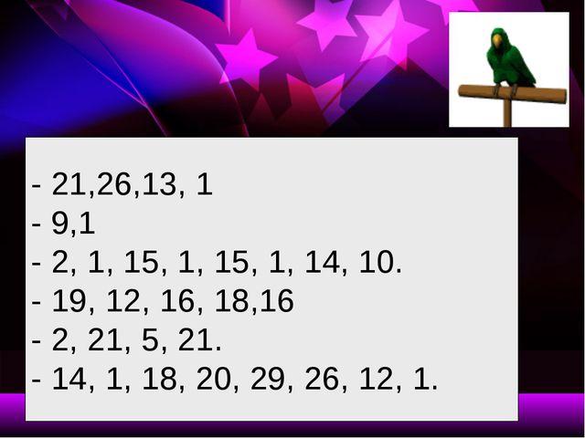 - 21,26,13, 1 - 9,1 - 2, 1, 15, 1, 15, 1, 14, 10. - 19, 12, 16, 18,16 - 2, 21...