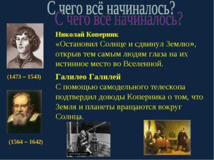 (1473 – 1543) Николай Коперник «Остановил Солнце и сдвинул Землю», открыв тем