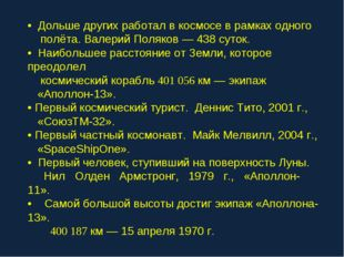 • Дольше других работал в космосе в рамках одного полёта. Валерий Поляков — 4