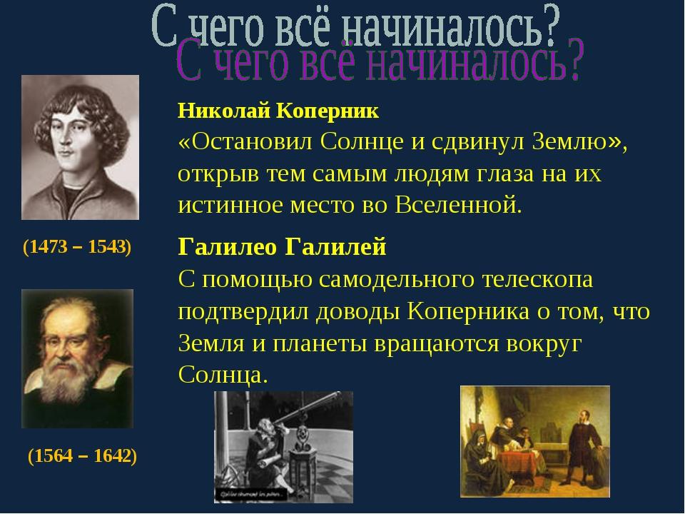 (1473 – 1543) Николай Коперник «Остановил Солнце и сдвинул Землю», открыв тем...