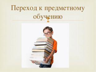 Переход к предметному обучению 