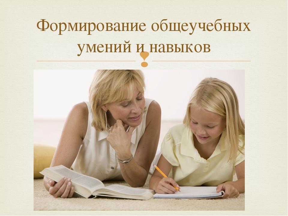 Формирование общеучебных умений и навыков 