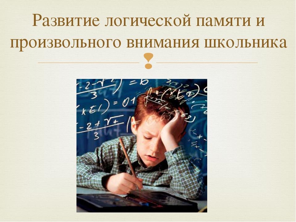 Развитие логической памяти и произвольного внимания школьника 