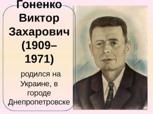 Гоненко Виктор Захарович (1909– 1971) родился на Украине, в городе Днепропетр
