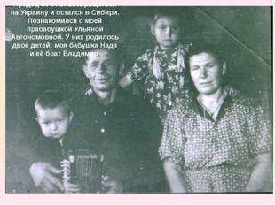 Прадед не стал возвращаться на Украину и остался в Сибири. Познакомился с мое