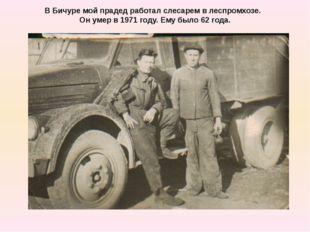 В Бичуре мой прадед работал слесарем в леспромхозе. Он умер в 1971 году. Ему