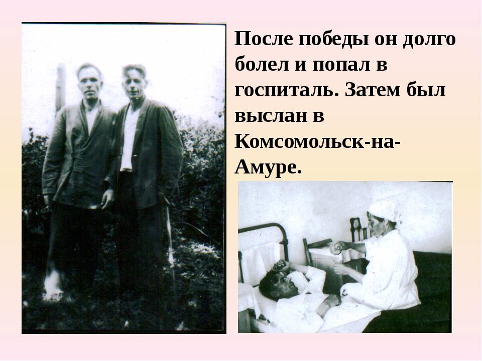 После победы он долго болел и попал в госпиталь. Затем был выслан в Комсомоль...