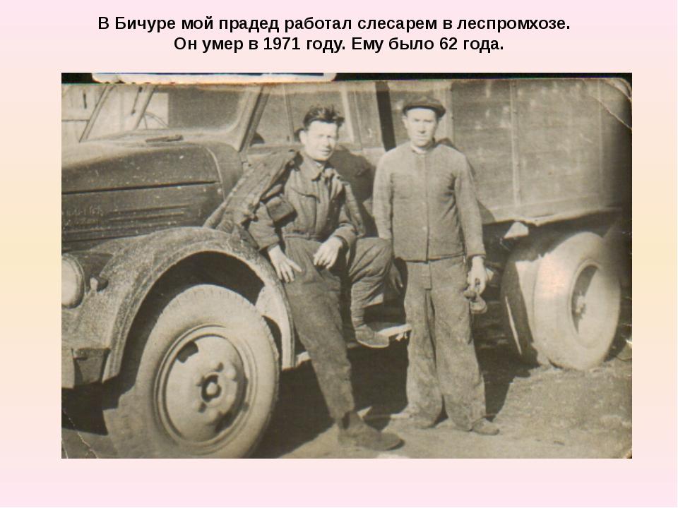 В Бичуре мой прадед работал слесарем в леспромхозе. Он умер в 1971 году. Ему...