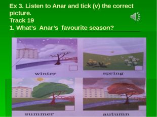 Ex 3. Listen to Anar and tick (v) the correct picture. Track 19 1. What's Ana