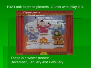 Ex2.Look at these pictures. Guess what play it is. These are winter months: D