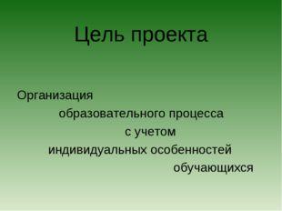 Цель проекта Организация образовательного процесса с учетом индивидуальных ос