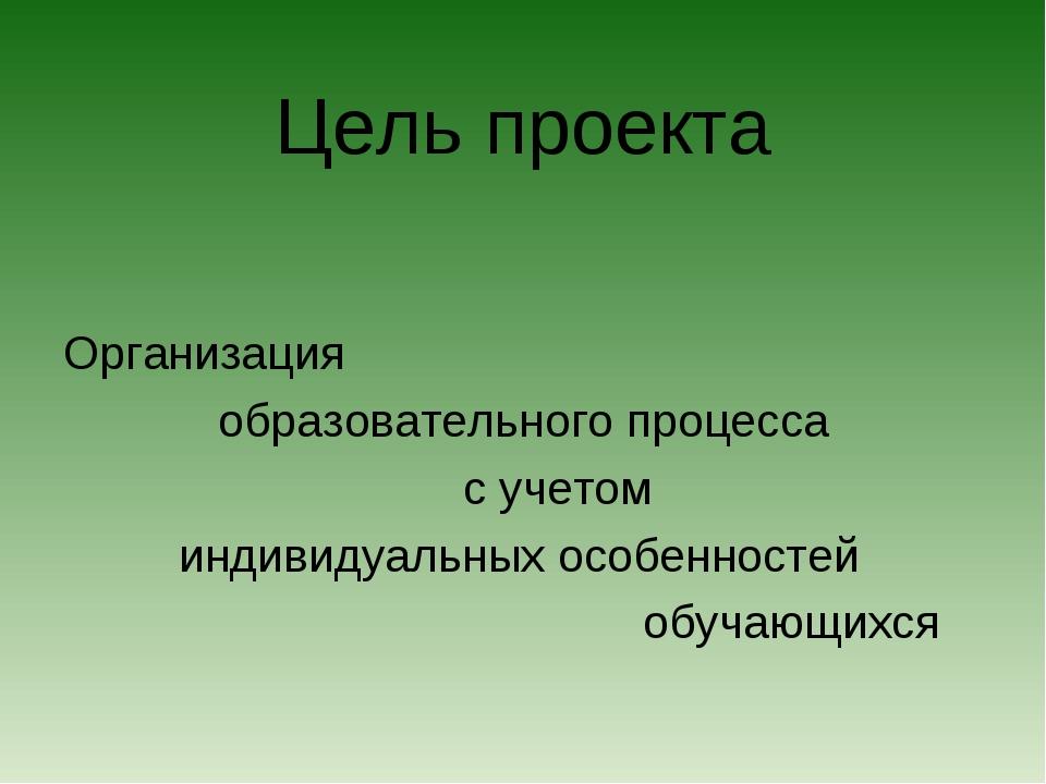 Цель проекта Организация образовательного процесса с учетом индивидуальных ос...