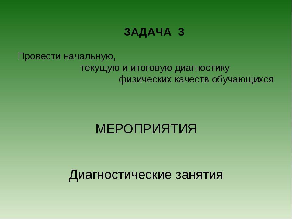 ЗАДАЧА 3 Провести начальную, текущую и итоговую диагностику физических качес...