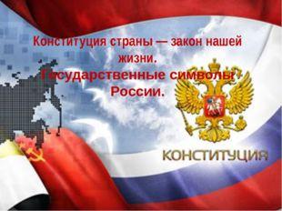 Конституция страны — закон нашей жизни. Государственные символы России.