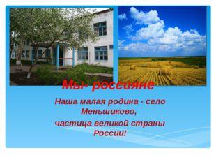Мы- россияне Наша малая родина - село Меньшиково, частица великой страны Росс
