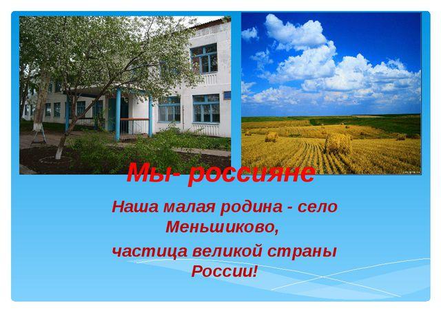 Мы- россияне Наша малая родина - село Меньшиково, частица великой страны Росс...