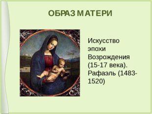 ОБРАЗ МАТЕРИ Искусство эпохи Возрождения (15-17 века). Рафаэль (1483-1520)