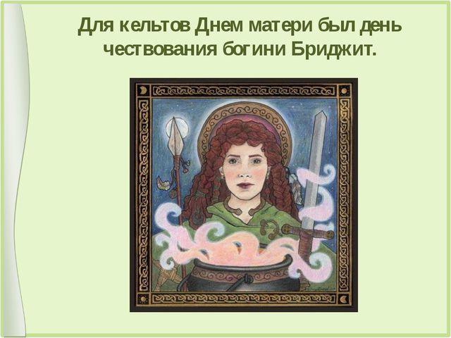 Для кельтов Днем матери был день чествования богини Бриджит.