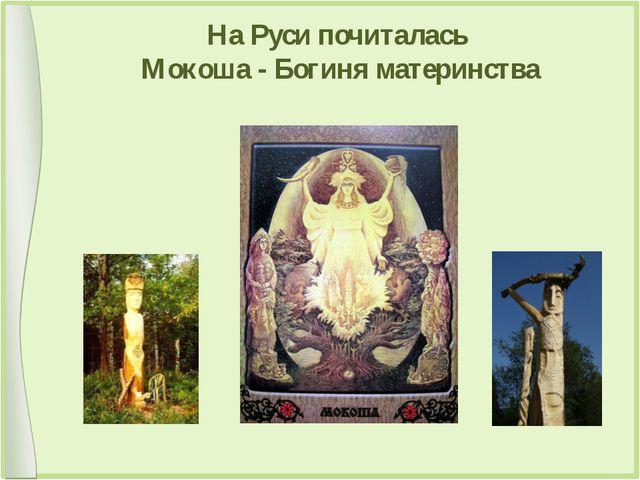 На Руси почиталась Мокоша - Богиня материнства