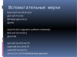 Вспомогательные мерки Впр=1/10 Ог+10,5=19,5 Дст=1/4 Р-1=42 Вб=Впр+Дст=51,5 Ди