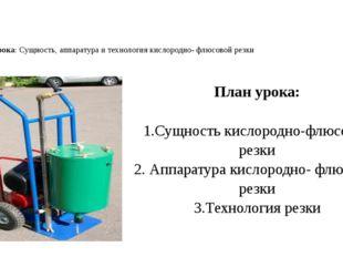 Тема урока: Сущность, аппаратура и технология кислородно- флюсовой резки План