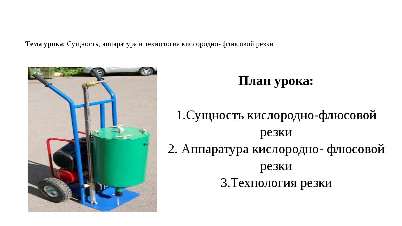 Тема урока: Сущность, аппаратура и технология кислородно- флюсовой резки План...