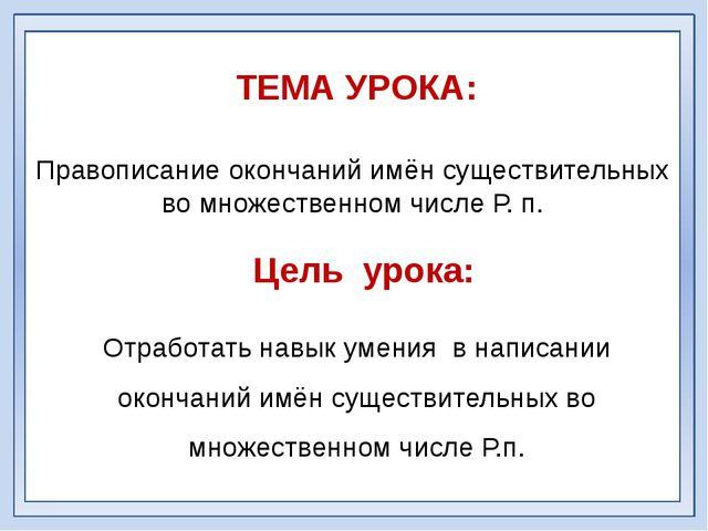 Правописание окончаний имён существительных во множественном числе Р. п. ТЕМА...