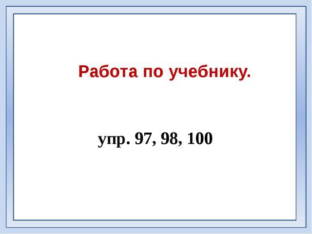 Работа по учебнику. упр. 97, 98, 100